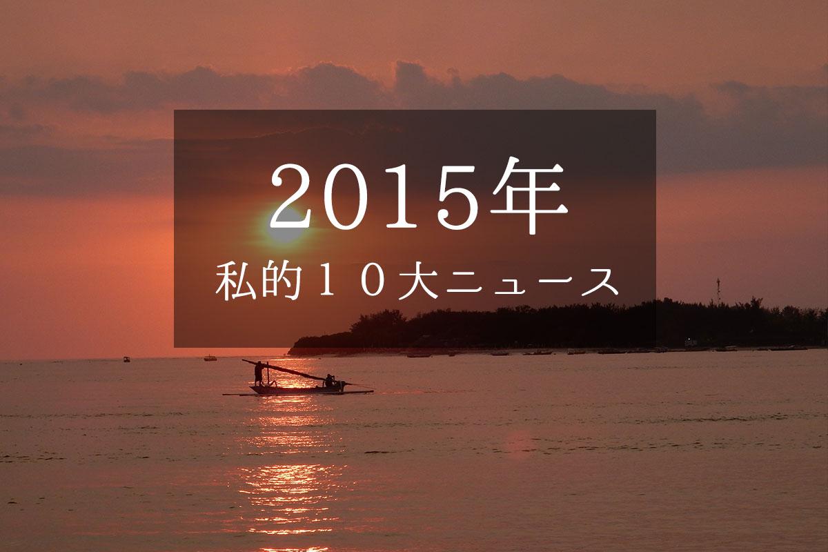【2015年】今年を振り返る、個人的10大ニュース