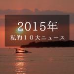 【2015年】今年1年を振り返る、個人的10大ニュース